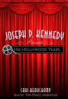 Joseph P. Kennedy Presents His Hollywood Years - Cari Beauchamp, Pam Ward