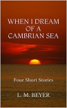 When I Dream of a Cambrian Sea: Four Short Stories - L. M. Beyer