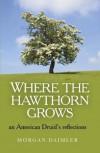 Where the Hawthorn Grows: An American Druid's Reflections - Morgan Daimler