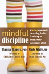 Mindful Discipline: A Loving Approach to Setting Limits and Raising an Emotionally Intelligent Child - Shauna Shapiro, Chris White