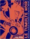 Le Tumulte Noir: Modernist Art and Popular Entertainment in Jazz-Age Paris, 1900-1930 - Jody Blake