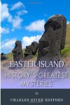 History's Greatest Mysteries: Easter Island - Charles River Editors