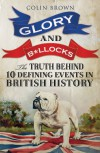 Glory and B*llocks - The Truth Behind Ten Defining Events in British History - Colin Brown