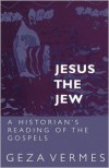 Jesus the Jew: A Historian's Reading of the Gospels - Géza Vermès