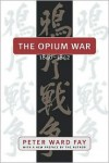 Opium War, 1840-1842: Barbarians in the Celestial Empire in the Early Part of the Nineteenth Century and the War by Which They Forced Her Gates - Peter Ward Fay