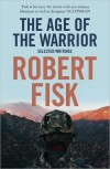 The Age of the Warrior: Selected Writings - Robert Fisk