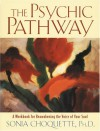 The Psychic Pathway: A Workbook for Reawakening the Voice of Your Soul - Sonia Choquette