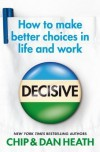 Decisive: How to make better choices in life and work by Heath, Chip, Heath, Dan (2013) - Chip,  Heath,  Dan Heath