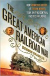 The Great American Railroad War: How Ambrose Bierce and Frank Norris Took On the Notorious Central Pacific Railroad - Dennis Drabelle