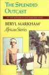 The Splendid Outcast: Beryl Markham's African Stories - Beryl Markham