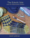 The Eclectic Sole; Socks for Adventurous Knitters - Janel Laidman