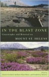 In the Blast Zone: Catastrophe and Renewal on Mt. St. Helens - Charles Goodrich, Charles Goodrich, Kathleen Dean Moore, Scott Slovic
