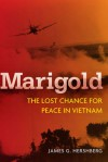 Marigold: The Lost Chance for Peace in Vietnam - James G. Hershberg
