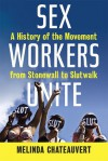 Sex Workers Unite: A History of the Movement from Stonewall to SlutWalk - Melinda Chateauvert