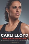 When Nobody Was Watching: My Hard-Fought Journey to the Top of the Soccer World - Carli Lloyd, Wayne Coffey