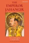 The Emperor Jahangir: Power and Kingship in Mughal India - Lisa Balabanlilar