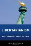 Libertarianism: What Everyone Needs to Know - Jason Brennan