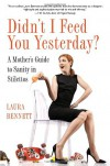 Didn't I Feed You Yesterday?: A Mother's Guide to Sanity in Stilettos - Laura Bennett