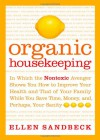 Organic Housekeeping: In Which the Non-Toxic Avenger Shows You How to Improve Your Health and That of Your Family, While You Save Time, Money, and, Perhaps, Your Sanity - Ellen Sandbeck