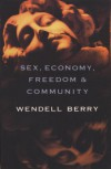 Sex, Economy, Freedom, and Community: Eight Essays - Wendell Berry