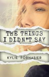 The Things I Didn't Say - Kylie Fornasier