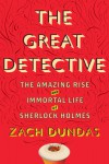 The Great Detective: The Amazing Rise and Immortal Life of Sherlock Holmes - Zach Dundas