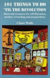 101 Things to Do 'Til the Revolution: Ideas and Resources for Self-Liberation, Monkey Wrenching and Preparedness - Claire Wolfe