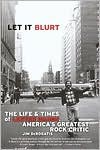 Let it Blurt: The Life and Times of Lester Bangs, America's Greatest Rock Critic - Jim Derogatis