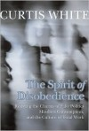 The Spirit of Disobedience: Resisting the Charms of Fake Politics, Mindless Consumption, and the Culture of Total Work - Curtis White