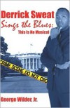 Derrick Sweat Sings the Blues: This Is No Musical - George Wilder Jr.