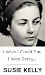 I Wish I Could Say I Was Sorry... - Susie Kelly