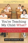 You're Teaching My Child What?: A Physician Exposes the Lies of Sex Ed and How They Harm Your Child - Miriam Grossman