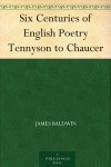 Six Centuries of English Poetry from Tennyson to Chaucer: Typical Selections from the Great Poets (1892) - James  Baldwin
