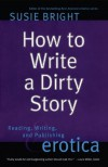 How to Write a Dirty Story: Reading, Writing, and Publishing Erotica - Susie Bright
