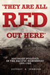 """They Are All Red Out Here"": Socialist Politics in the Pacific Northwest, 1895-1925 - Jeffrey Allan Johnson"