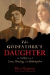 The Godfather's Daughter: An Unlikely Story of Love, Healing, and Redemption - Rita Gigante, Natasha Stoynoff