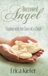 Borrowed Angel: Coping with the Loss of a Child - Erica Kiefer
