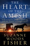 The Heart of the Amish: Life Lessons on Peacemaking and the Power of Forgiveness - Suzanne Woods Fisher