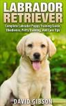 Labrador Retriever: Labrador Retriever Training - Complete Labrador Puppy Training Guide, Obedience, Potty Training, And Care Tips (Retrievers, Labrador Dogs, Labrador Puppy Training) - David Gibson