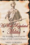A Well-Regulated Militia: The Founding Fathers and the Origins of Gun Control in America - Saul Cornell
