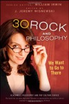 30 Rock and Philosophy: We Want to Go to There - William Irwin