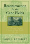 Reconstruction in the Cane Fields: From Slavery to Free Labor in Louisiana's Sugar Parishes, 1862-1880 - John C. Rodrigue