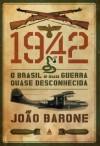 1942: O Brasil e sua guerra quase desconhecida - João Barone