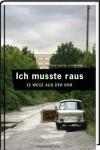 Ich musste raus. 13 Wege aus der DDR: Fluchtgeschichten - Constantin Hoffmann