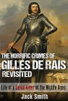 The Horrific Crimes of Gilles de Rais Revisited: Life of a Serial Killer of the Middle Ages - Jack Smith