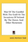 War of the Gaedhil with the Gaill or the Invasions of Ireland by the Danes and Other Norsemen - James Henthorn Todd