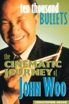 Ten Thousand Bullets: The Cinematic Journey of John Woo - Christopher Heard