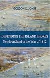 Defending the Inland Shores: Newfoundland in the War of 1812 - Gordon K. Jones