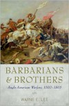 Barbarians and Brothers: Anglo-American Warfare, 1500-1865 - Wayne E. Lee