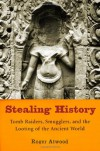 Stealing History: Tomb Raiders, Smugglers, and the Looting of the Ancient World - Roger Atwood